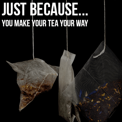 Just Because…You Make Your Tea Your Way