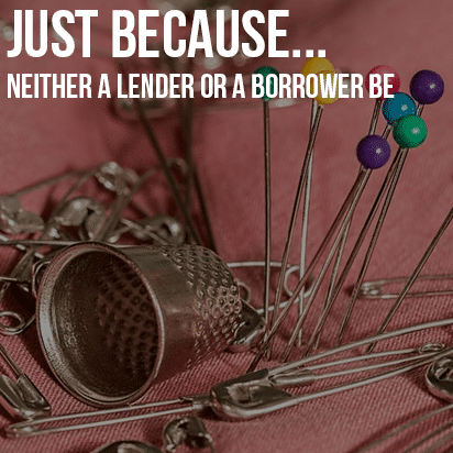 Just Because… Neither A Lender or A Borrower Be
